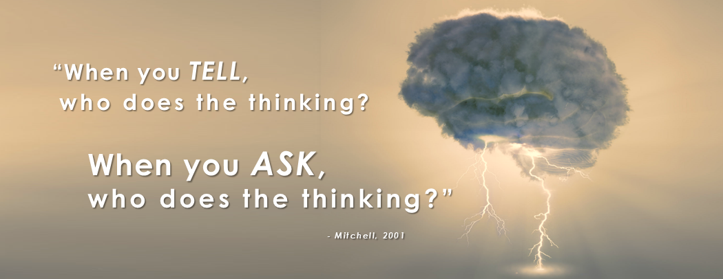 When you TELL, who does the thinking? When you ASK, who does the thinking? - Mitchell, 2001